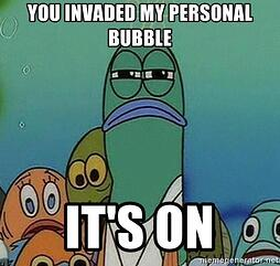 you-invaded-my-personal-bubble-its-on